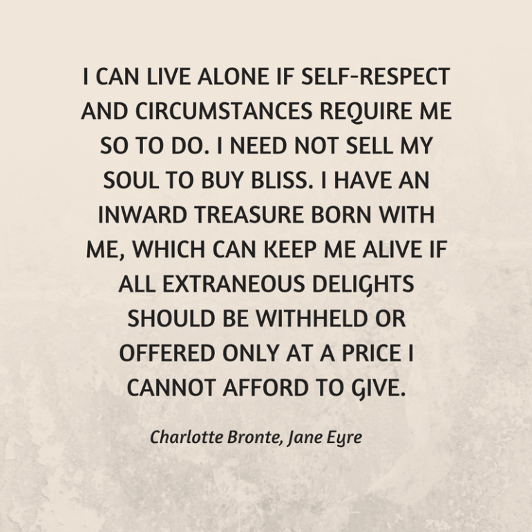 I can live alone if self-respect and circumstances require me so to do. i need not sell my soul to buy bliss. i have an inward treasure born with me, which can keep me alive if all extra