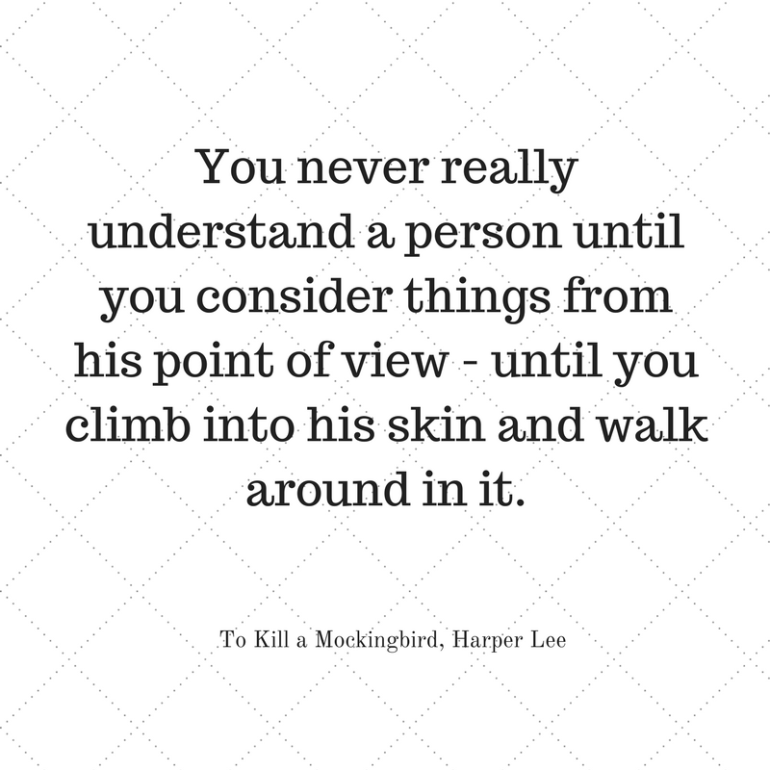 You never really understand a person until you consider things from his point of view - until you climb into his skin and walk around in it.