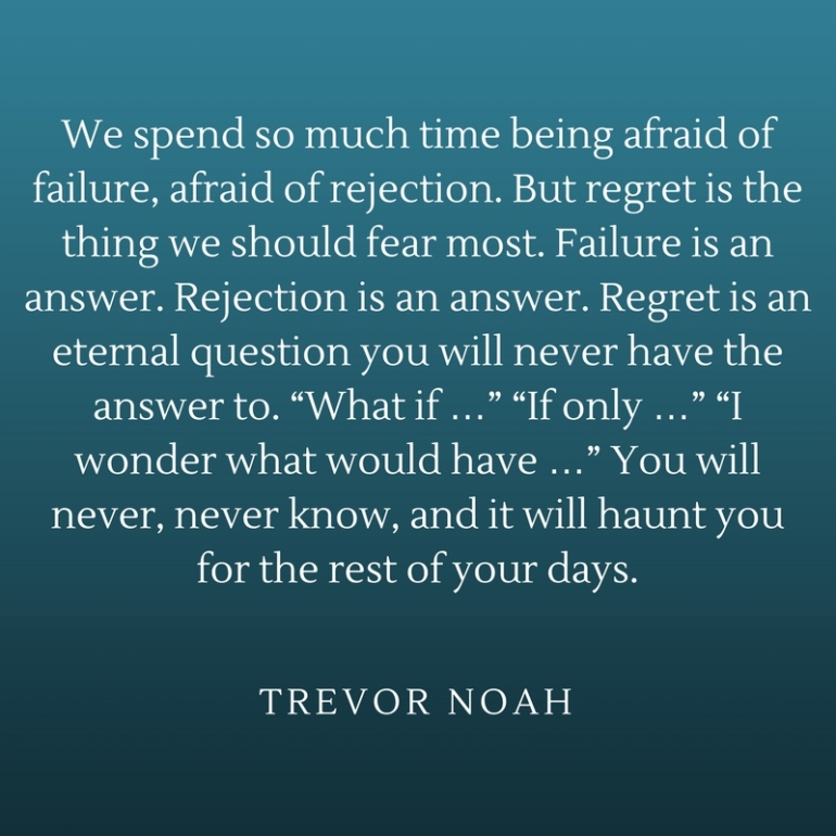 We spend so much time being afraid of failure, afraid of rejection. But regret is the thing we should fear most. Failure is an answer. Rejection is an answer. Regret is an eternal questi