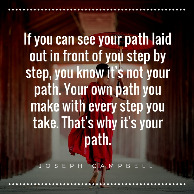 If you can see your path laid out in front of you step by step, you know it's not your path. Your own path you make with every step you take. That's why it's your path.
