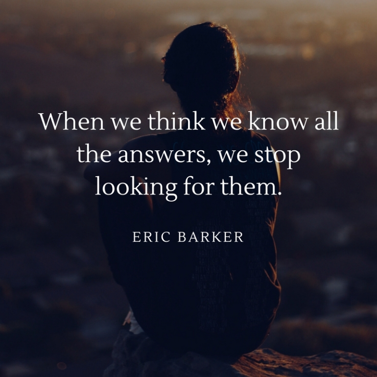 When we think we know all the answers, we stop looking for them.