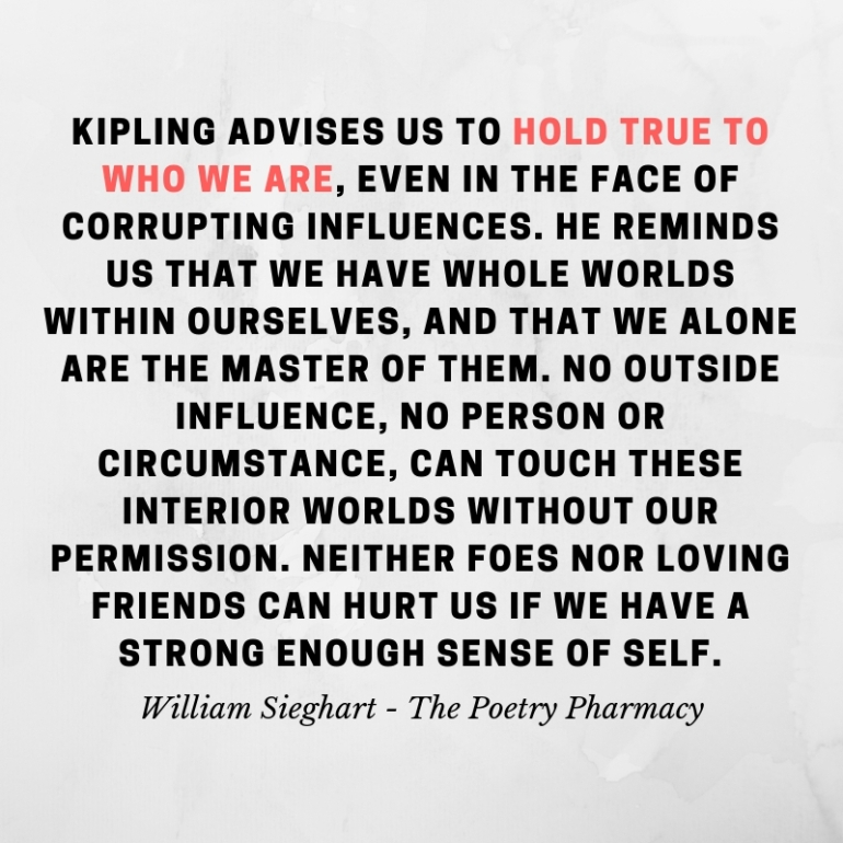 Kipling advises us to hold true to who we are, even in the face of corrupting influences. He reminds us that we have whole worlds within ourselves, and that we alone are the master of th