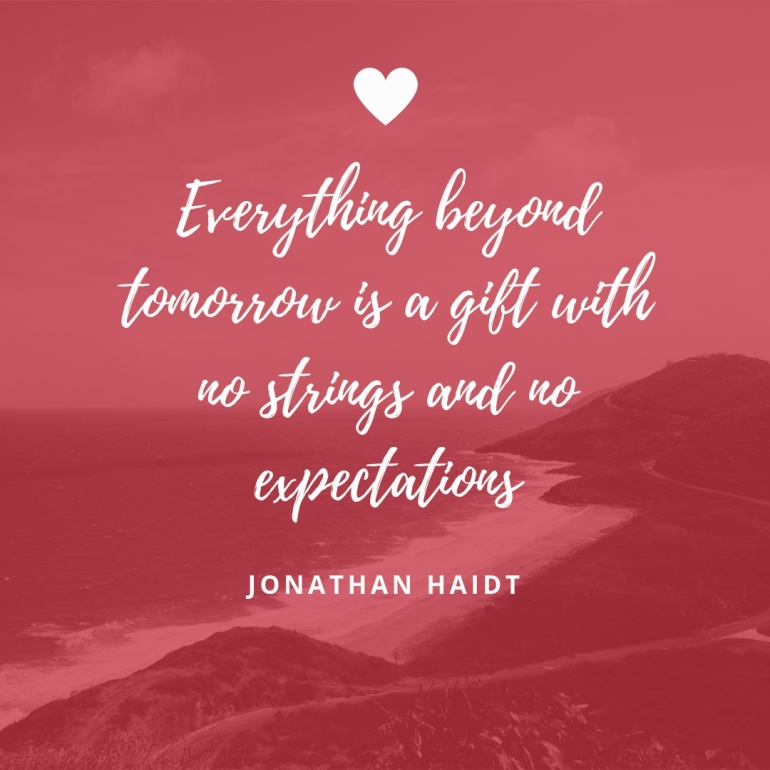 Everything beyond tomorrow is a gift with no strings and no expectations