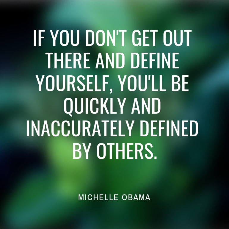 if you don't get out there and define yourself, you'll be quickly and inaccurately defined by others.