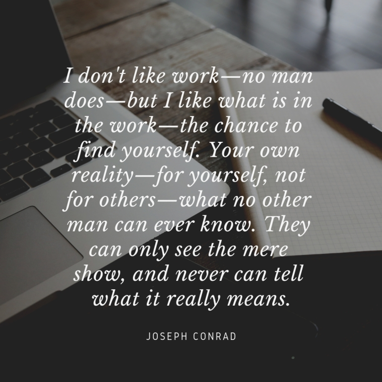 I don't like work—no man does—but I like what is in the work—the chance to find yourself. Your own reality—for yourself, not for others—what no other man can ever know. They can only see the mere show, and never can