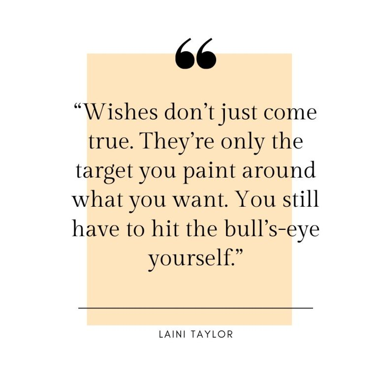 """Wishes don't just come true. They're only the target you paint around what you want. You still have to hit the bull's-eye yourself."""